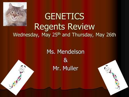 GENETICS Regents Review Wednesday, May 25 th and Thursday, May 26th Ms. Mendelson & Mr. Muller.
