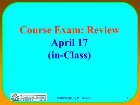 COMP680E by M. Hamdi 1 Course Exam: Review April 17 (in-Class)
