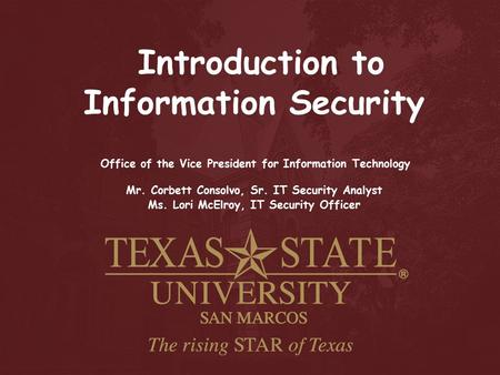 Introduction to Information Security Office of the Vice President for Information Technology Mr. Corbett Consolvo, Sr. IT Security Analyst Ms. Lori McElroy,