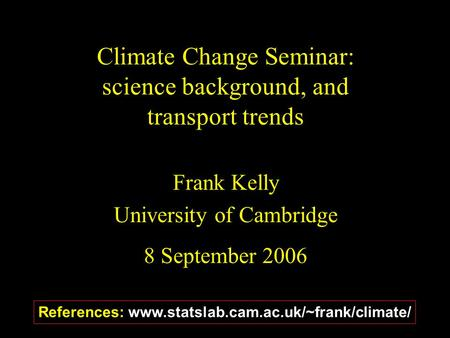 Climate Change Seminar: science background, and transport trends Frank Kelly University of Cambridge 8 September 2006 References: www.statslab.cam.ac.uk/~frank/climate/
