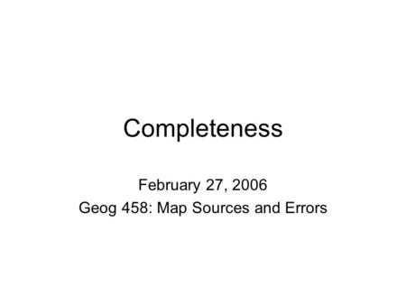 Completeness February 27, 2006 Geog 458: Map Sources and Errors.