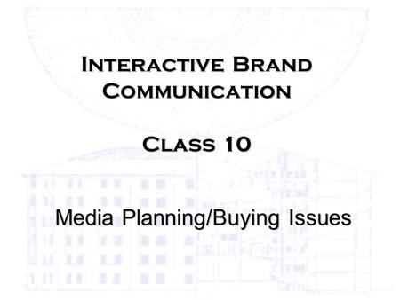 Interactive Brand Communication Class 10 Media Planning/Buying Issues.