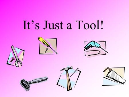 "It's Just a Tool! ""No matter how much we know about how to use technology tools, educational practice never will improve unless we have clear goals for."