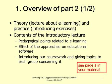 Lecture part 2. Approaches for e-learning-Updated January 11, 2007 1 1. Overview of part 2 (1/2) Theory (lecture about e-learning) and practice (introducing.