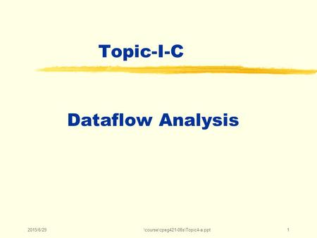 2015/6/29\course\cpeg421-08s\Topic4-a.ppt1 Topic-I-C Dataflow Analysis.