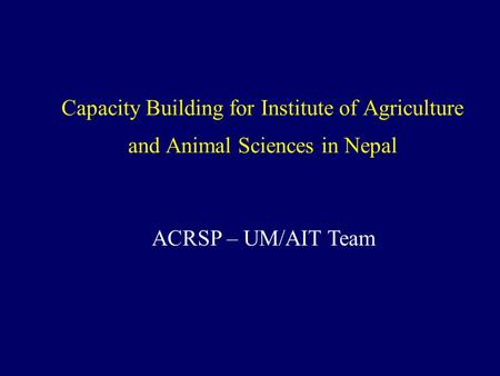 Capacity Building for Institute of Agriculture and Animal Sciences in Nepal ACRSP – UM/AIT Team.