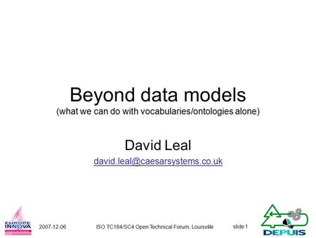 Slide 1 2007-12-06ISO TC184/SC4 Open Technical Forum, Louisville Beyond data models (what we can do with vocabularies/ontologies alone) David Leal
