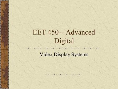 EET 450 – Advanced Digital Video <strong>Display</strong> Systems.