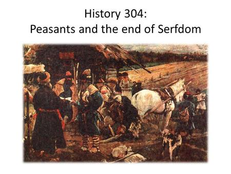 History 304: Peasants and the end of Serfdom. Was emancipation a good deal? Not easy to answer Objectively, probably yes, at least materially But perceptions.