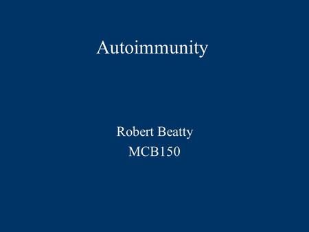 Autoimmunity Robert Beatty MCB150.  Autoimmunity is an immune response to self antigens that results in disease.  The immune response to self is a result.