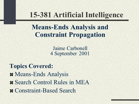 15-381 Artificial Intelligence Means-Ends Analysis and Constraint Propagation Jaime Carbonell 4 September 2001 Topics Covered: Means-Ends Analysis Search.