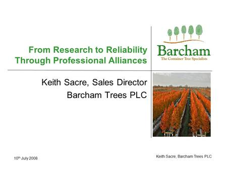 10 th July 2008 Keith Sacre, Barcham Trees PLC From Research to Reliability Through Professional Alliances Keith Sacre, Sales Director Barcham Trees PLC.