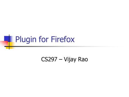 Plugin for Firefox CS297 – Vijay Rao. Plugin for Firefox Firefox has a very stable framework to create browser extensions. It uses XUL to specify overlays.