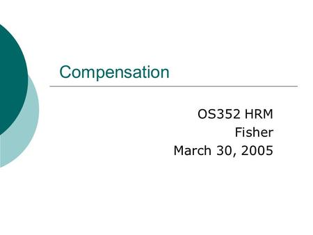 Compensation OS352 HRM Fisher March 30, 2005. 2 Agenda  Case study assignment  SAP Exercise 3  In-class writing  Pay system design  Internal vs.