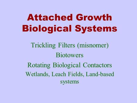 Attached Growth Biological Systems Trickling Filters (misnomer) Biotowers Rotating Biological Contactors Wetlands, Leach Fields, Land-based systems.