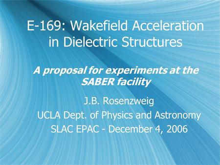 E-169: Wakefield Acceleration in Dielectric Structures A proposal for experiments at the SABER facility J.B. Rosenzweig UCLA Dept. of Physics and Astronomy.