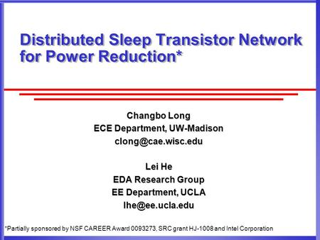 Changbo Long ECE Department, UW-Madison Lei He EDA Research Group EE Department, UCLA Distributed Sleep Transistor Network.