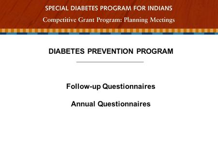 DIABETES PREVENTION PROGRAM Follow-up Questionnaires Annual Questionnaires.