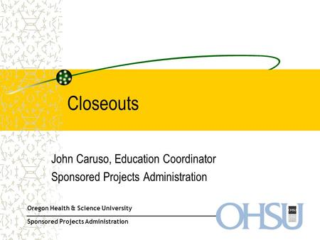 Oregon Health & Science University Sponsored Projects Administration Closeouts John Caruso, Education Coordinator Sponsored Projects Administration.