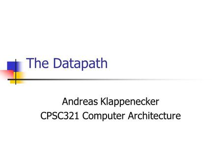 The Datapath Andreas Klappenecker CPSC321 Computer Architecture.