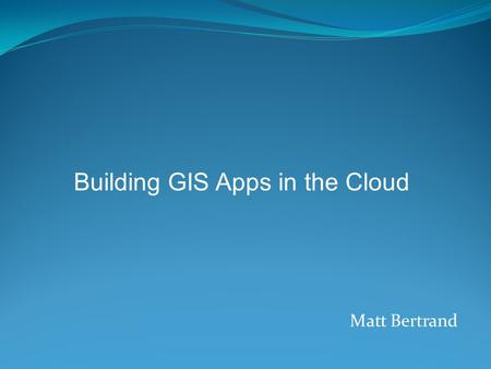 Matt Bertrand Building GIS Apps in the Cloud. Infrastructure - Provides computer infrastructure, typically a platform virtualization environment, as a.