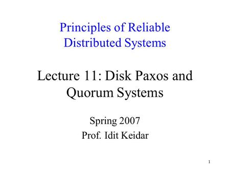 1 Principles of Reliable Distributed Systems Lecture 11: Disk Paxos and Quorum Systems Spring 2007 Prof. Idit Keidar.