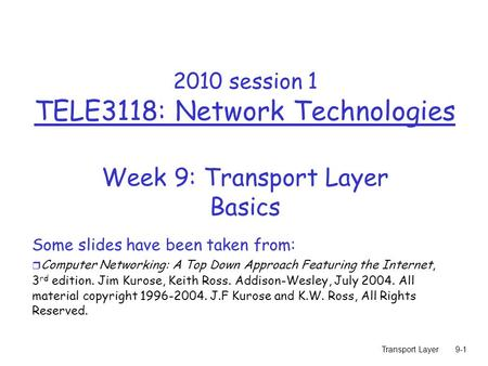 Transport Layer9-1 2010 session 1 TELE3118: Network Technologies Week 9: Transport Layer Basics Some slides have been taken from: r Computer Networking: