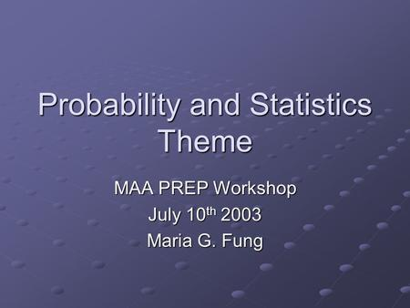 Probability and Statistics Theme MAA PREP Workshop July 10 th 2003 Maria G. Fung.