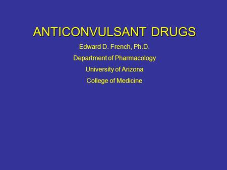 ANTICONVULSANT DRUGS Edward D. French, Ph.D. Department of Pharmacology University of Arizona College of Medicine.