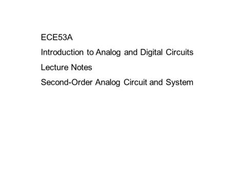 ECE53A Introduction to Analog and Digital Circuits Lecture Notes Second-Order Analog Circuit and System.