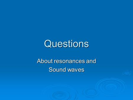 Questions About resonances and Sound waves. A sound wave travels from air into water. What will change due to the increase in speed? a. The wavelength.