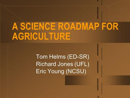 A SCIENCE ROADMAP FOR AGRICULTURE Tom Helms (ED-SR) Richard Jones (UFL) Eric Young (NCSU)