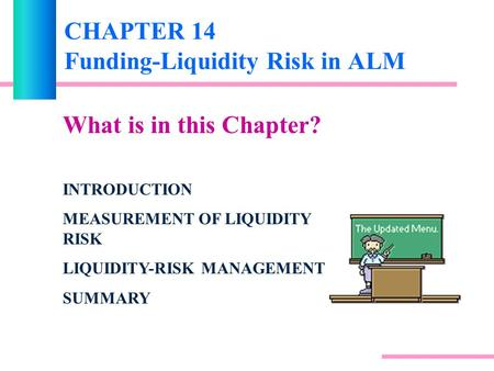 CHAPTER 14 Funding-Liquidity Risk in ALM What is in this Chapter? INTRODUCTION MEASUREMENT OF LIQUIDITY RISK LIQUIDITY-RISK MANAGEMENT SUMMARY.