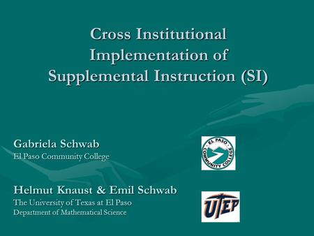 Cross Institutional Implementation of Supplemental Instruction (SI) Gabriela Schwab El Paso Community College Helmut Knaust & Emil Schwab The University.