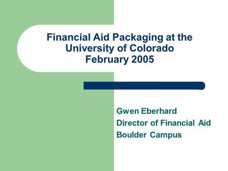 Financial Aid Packaging at the University of Colorado February 2005 Gwen Eberhard Director of Financial Aid Boulder Campus.