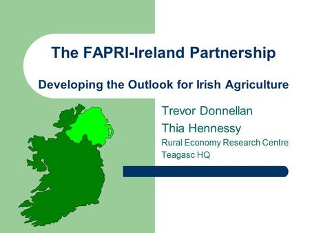 The FAPRI-Ireland Partnership Developing the Outlook for Irish Agriculture Trevor Donnellan Thia Hennessy Rural Economy Research Centre Teagasc HQ.