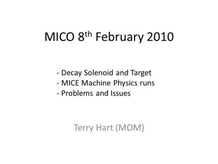 MICO 8 th February 2010 Terry Hart (MOM) - Decay Solenoid and Target - MICE Machine Physics runs - Problems and Issues.