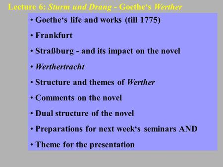 Lecture 6: Sturm und Drang - Goethe's Werther Goethe's life and works (till 1775) Frankfurt Straßburg - and its impact on the novel Werthertracht Structure.