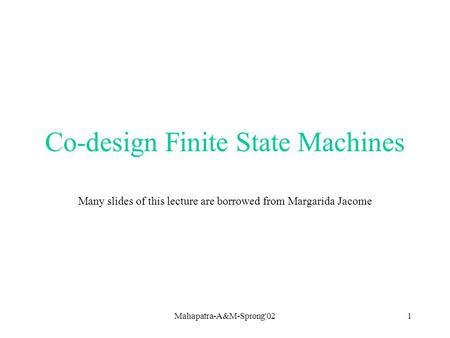 Mahapatra-A&M-Sprong'021 Co-design Finite State Machines Many slides of this lecture are borrowed from Margarida Jacome.