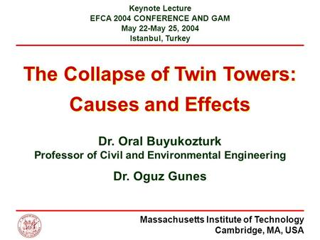 Massachusetts Institute of Technology Cambridge, MA, USA The Collapse of Twin Towers: Causes and Effects Keynote Lecture EFCA 2004 CONFERENCE AND GAM May.