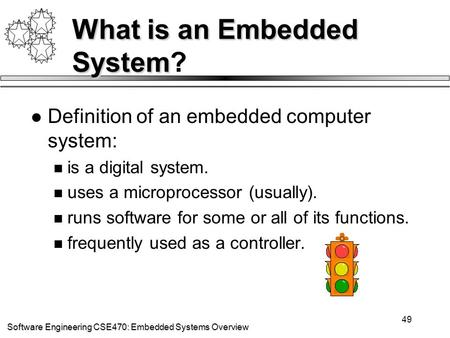 Software Engineering CSE470: Embedded Systems Overview 49 What is an Embedded System What is an Embedded System? Definition of an embedded computer system: