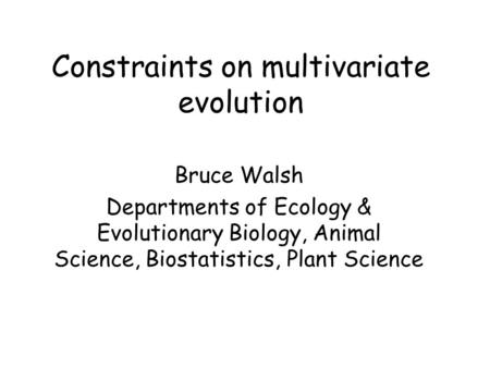 Constraints on multivariate evolution Bruce Walsh Departments of Ecology & Evolutionary Biology, Animal Science, Biostatistics, Plant Science.