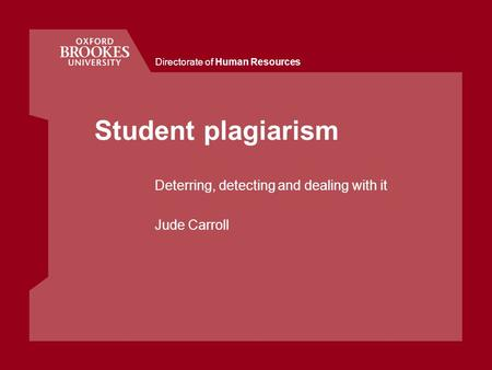 Directorate of Human Resources Student plagiarism Deterring, detecting and dealing with it Jude Carroll.