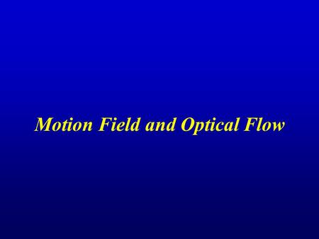 Motion Field and Optical Flow. Outline Motion Field and Optical Flow Definition, Example, Relation Optical Flow Constraint Equation Assumptions & Derivation,