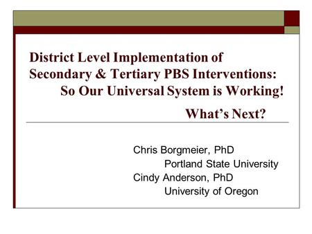 District Level Implementation of Secondary & Tertiary PBS Interventions: So Our Universal System is Working! What's Next? Chris Borgmeier, PhD Portland.