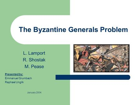 The Byzantine Generals Problem L. Lamport R. Shostak M. Pease Presented by: Emmanuel Grumbach Raphael Unglik January 2004.