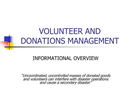 "VOLUNTEER AND DONATIONS MANAGEMENT INFORMATIONAL OVERVIEW ""Uncoordinated, uncontrolled masses of donated goods and volunteers can interfere with disaster."