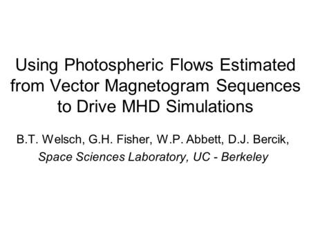 Using Photospheric Flows Estimated from Vector Magnetogram Sequences to Drive MHD Simulations B.T. Welsch, G.H. Fisher, W.P. Abbett, D.J. Bercik, Space.