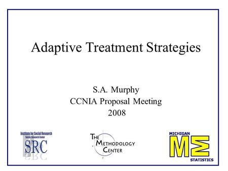 Adaptive Treatment Strategies S.A. Murphy CCNIA Proposal Meeting 2008.