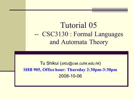 Tutorial 05 -- CSC3130 : Formal Languages and Automata Theory Tu Shikui ( ) SHB 905, Office hour: Thursday 2:30pm-3:30pm 2008-10-06.